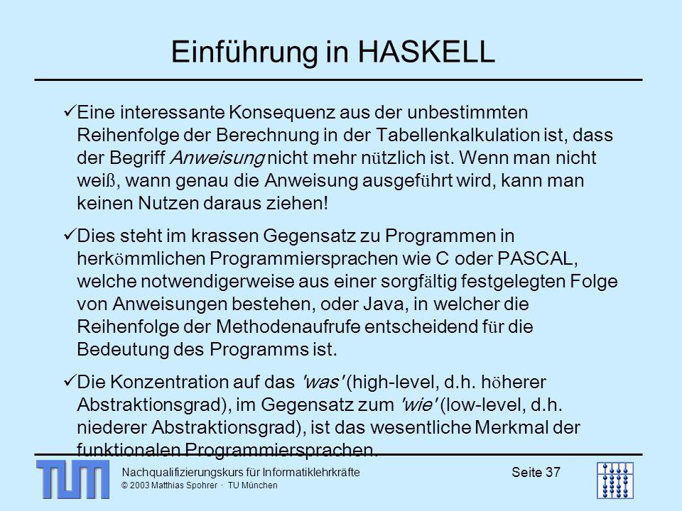 Nachqualifizierungskurs für Informatiklehrkräfte © 2003 Matthias Spohrer · TU München Seite 37 Einführung in HASKELL Eine interessante Konsequenz aus der unbestimmten Reihenfolge der Berechnung in der Tabellenkalkulation ist, dass der Begriff Anweisung nicht mehr n ü tzlich ist.