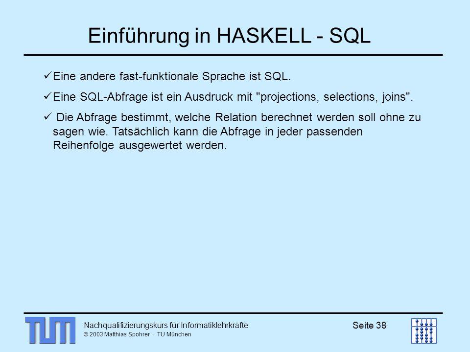 Nachqualifizierungskurs für Informatiklehrkräfte © 2003 Matthias Spohrer · TU München Seite 38 Einführung in HASKELL - SQL Eine andere fast-funktionale Sprache ist SQL.
