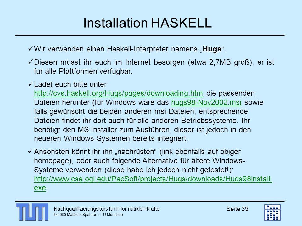 Nachqualifizierungskurs für Informatiklehrkräfte © 2003 Matthias Spohrer · TU München Seite 39 Installation HASKELL Hugs Wir verwenden einen Haskell-Interpreter namens Hugs.
