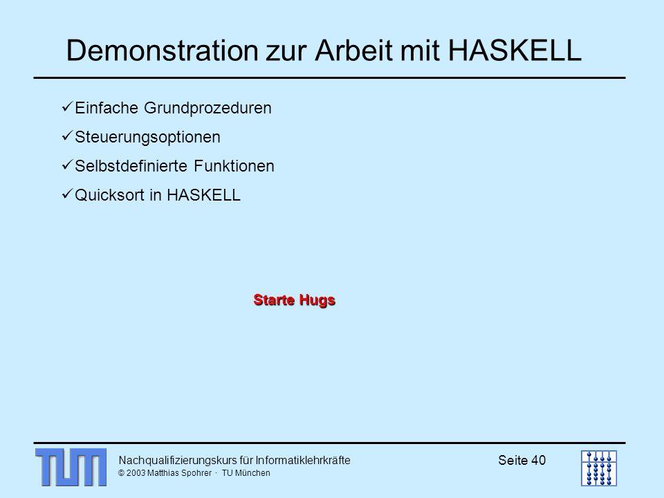 Nachqualifizierungskurs für Informatiklehrkräfte © 2003 Matthias Spohrer · TU München Seite 40 Demonstration zur Arbeit mit HASKELL Einfache Grundprozeduren Steuerungsoptionen Selbstdefinierte Funktionen Quicksort in HASKELL Starte Hugs Starte Hugs