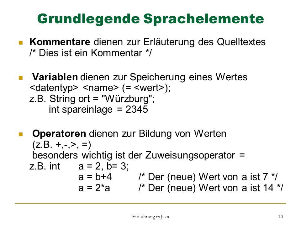 Einführung in Java 10 Grundlegende Sprachelemente Kommentare dienen zur Erläuterung des Quelltextes /* Dies ist ein Kommentar */ Variablen dienen zur