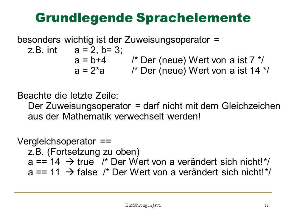 Einführung in Java 11 Grundlegende Sprachelemente besonders wichtig ist der Zuweisungsoperator = z.B. int a = 2, b= 3; a = b+4/* Der (neue) Wert von a