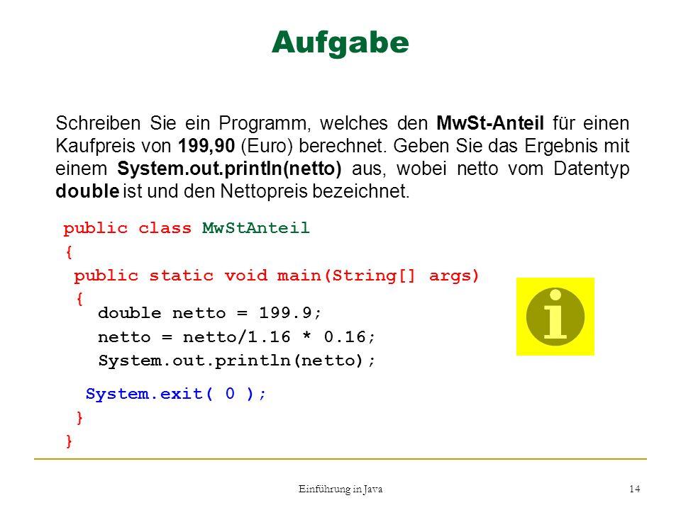 Einführung in Java 14 Aufgabe Schreiben Sie ein Programm, welches den MwSt-Anteil für einen Kaufpreis von 199,90 (Euro) berechnet. Geben Sie das Ergeb