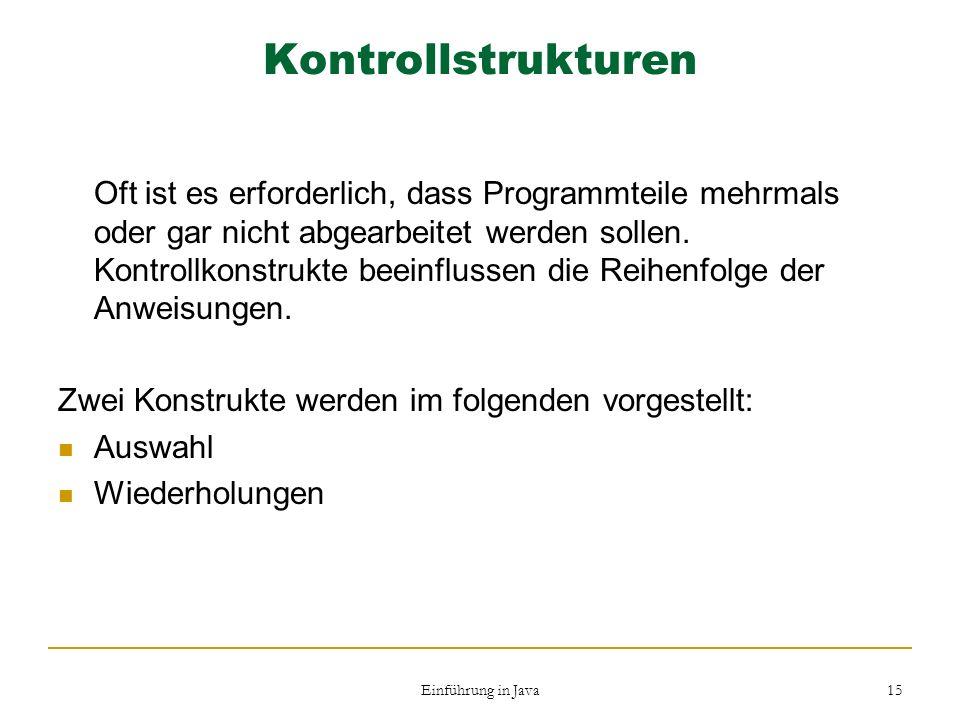 Einführung in Java 15 Kontrollstrukturen Oft ist es erforderlich, dass Programmteile mehrmals oder gar nicht abgearbeitet werden sollen. Kontrollkonst