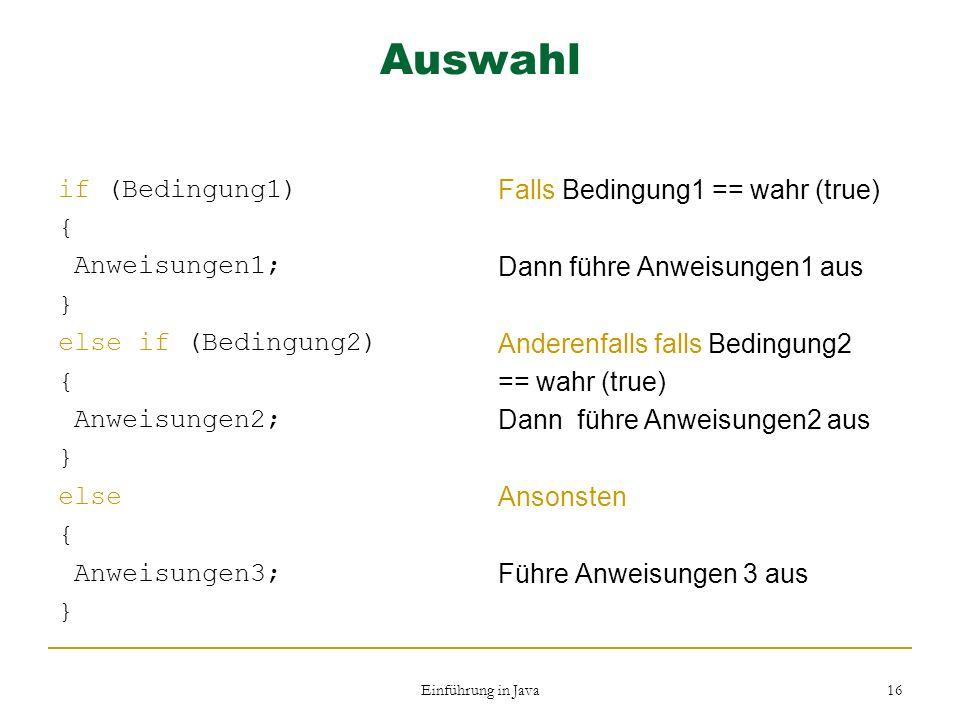 Einführung in Java 16 Auswahl if (Bedingung1) { Anweisungen1; } else if (Bedingung2) { Anweisungen2; } else { Anweisungen3; } Falls Bedingung1 == wahr