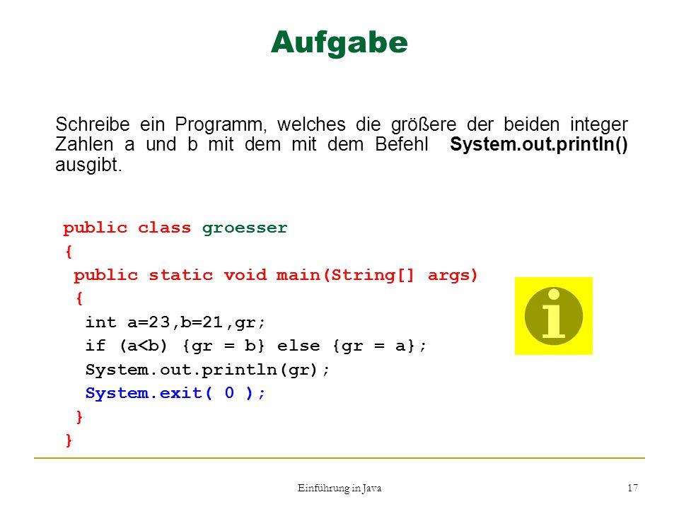 Einführung in Java 17 Aufgabe Schreibe ein Programm, welches die größere der beiden integer Zahlen a und b mit dem mit dem Befehl System.out.println()