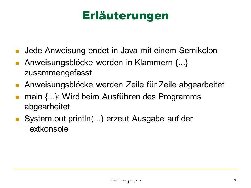 Einführung in Java 9 Erläuterungen Jede Anweisung endet in Java mit einem Semikolon Anweisungsblöcke werden in Klammern {...} zusammengefasst Anweisun