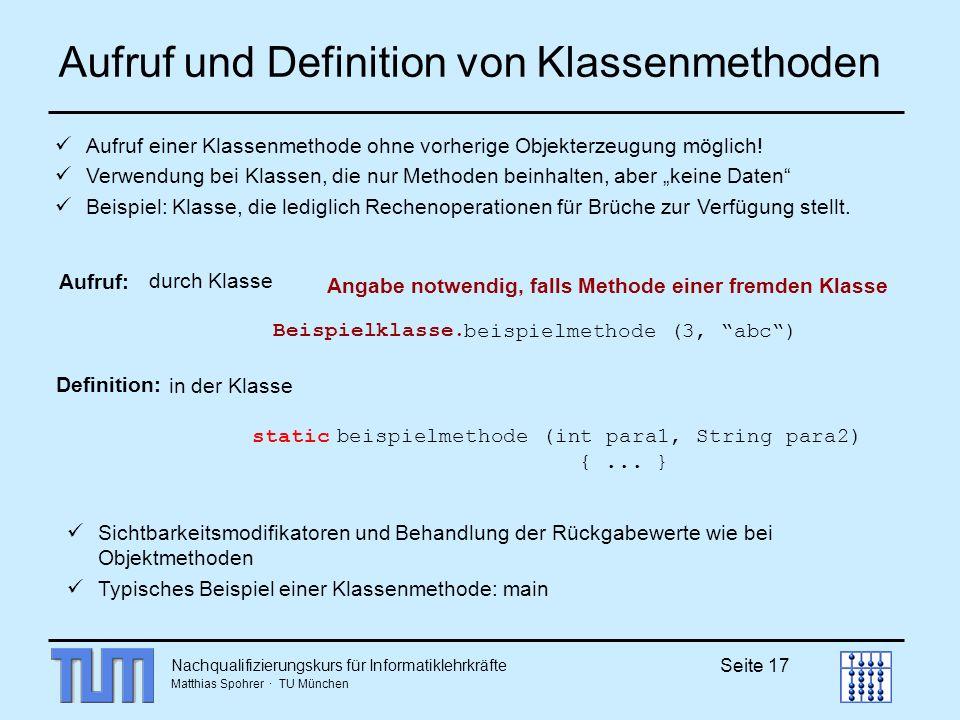 Nachqualifizierungskurs für Informatiklehrkräfte Matthias Spohrer · TU München Seite 17 Aufruf und Definition von Klassenmethoden Definition: Aufruf: