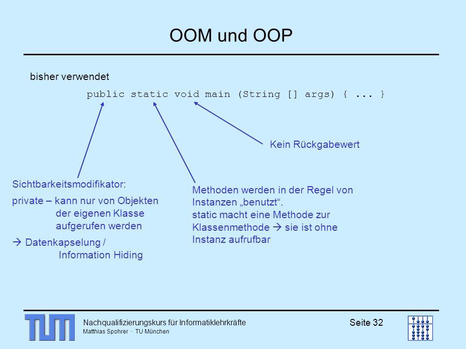Nachqualifizierungskurs für Informatiklehrkräfte Matthias Spohrer · TU München Seite 32 OOM und OOP bisher verwendet public static void main (String [