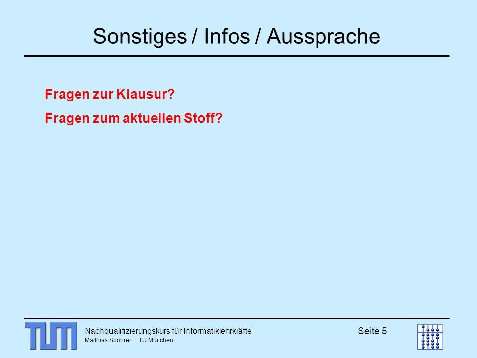 Nachqualifizierungskurs für Informatiklehrkräfte Matthias Spohrer · TU München Seite 5 Sonstiges / Infos / Aussprache Fragen zur Klausur? Fragen zum a