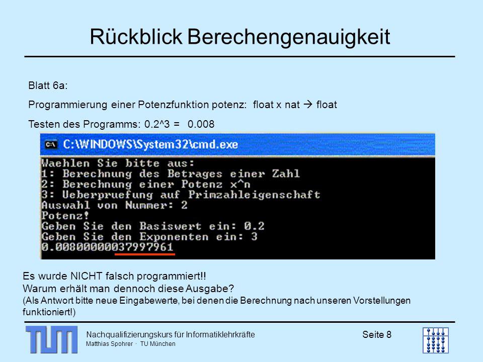 Nachqualifizierungskurs für Informatiklehrkräfte Matthias Spohrer · TU München Seite 9 Rückblick Berechengenauigkeit Blatt 6a: Programmierung einer Potenzfunktion potenz: float x nat float Testen des Programms: 0.25^3 = 0.015625 Computer rechnet im Dualsystem 0.2 wird in einen Dualbruch umgewandelt: ein periodischer Dualbruch, der irgendwo abgeschnitten wird Ungenauigkeit 0.25 = ¼ ist ein endlicher Dualbruch keine Ungenauigkeit Abhilfe bei den Ungenauigkeiten: Runden nach einer gewissen Stellenzahl (so macht es der Taschenrechner)