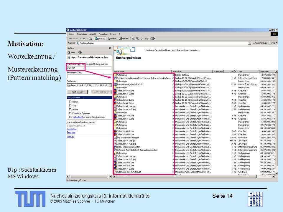 Nachqualifizierungskurs für Informatiklehrkräfte © 2003 Matthias Spohrer · TU München Seite 14 Motivation: Worterkennung / Mustererkennung (Pattern matching) Bsp.: Suchfunktion in MS Windows