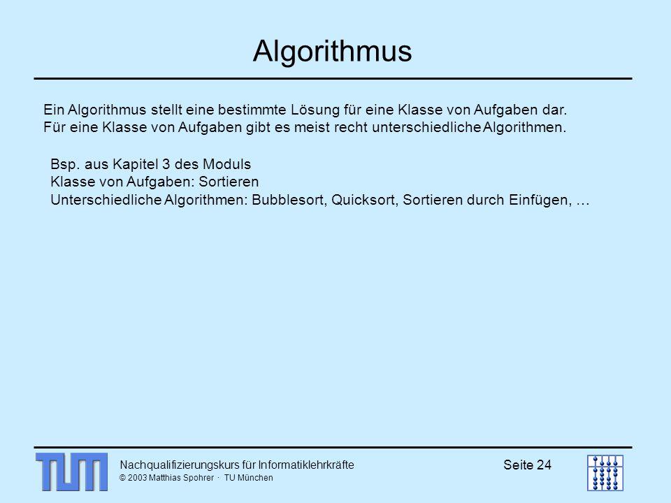 Nachqualifizierungskurs für Informatiklehrkräfte © 2003 Matthias Spohrer · TU München Seite 24 Algorithmus Ein Algorithmus stellt eine bestimmte Lösung für eine Klasse von Aufgaben dar.
