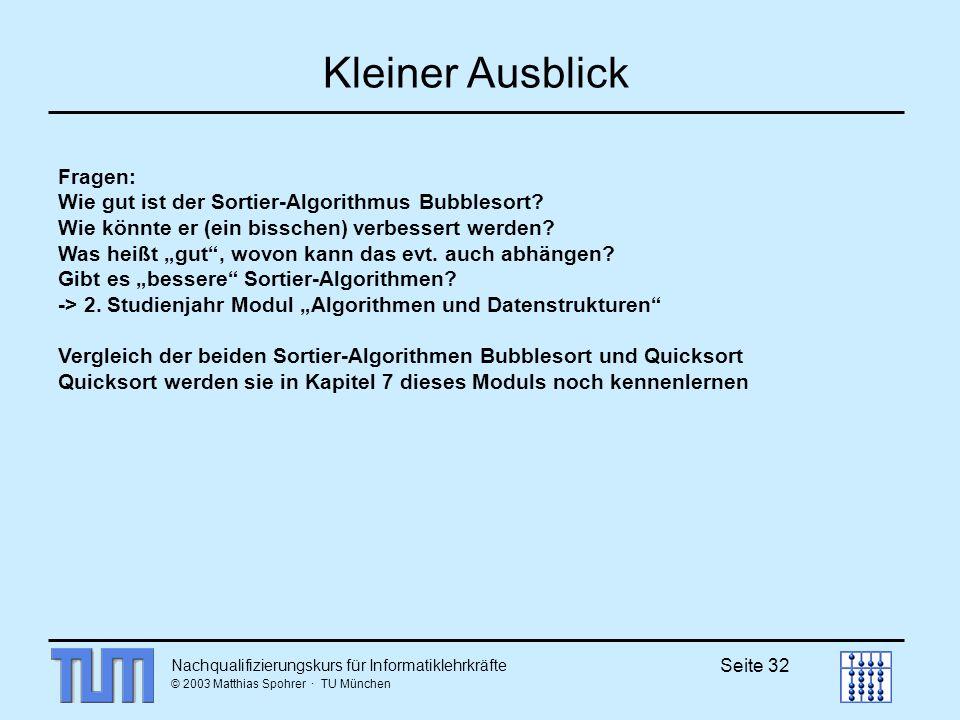 Nachqualifizierungskurs für Informatiklehrkräfte © 2003 Matthias Spohrer · TU München Seite 32 Kleiner Ausblick Fragen: Wie gut ist der Sortier-Algorithmus Bubblesort.