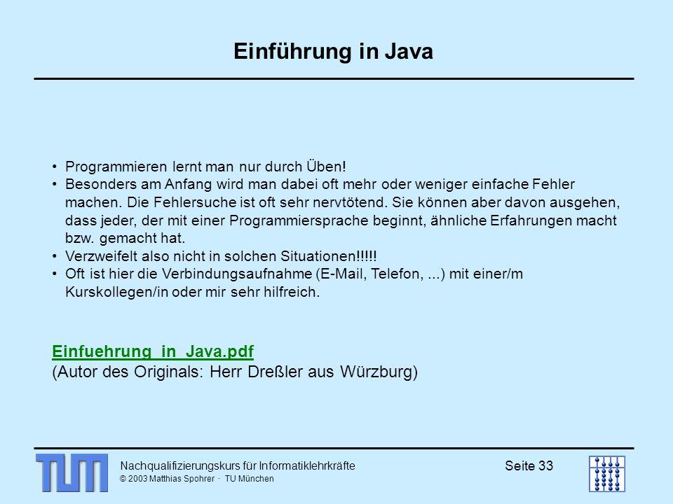 Nachqualifizierungskurs für Informatiklehrkräfte © 2003 Matthias Spohrer · TU München Seite 33 Einführung in Java Programmieren lernt man nur durch Üb
