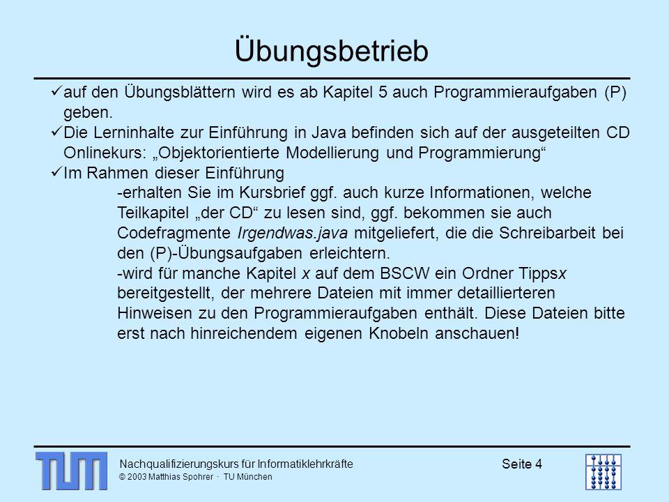 Nachqualifizierungskurs für Informatiklehrkräfte © 2003 Matthias Spohrer · TU München Seite 4 Übungsbetrieb auf den Übungsblättern wird es ab Kapitel 5 auch Programmieraufgaben (P) geben.