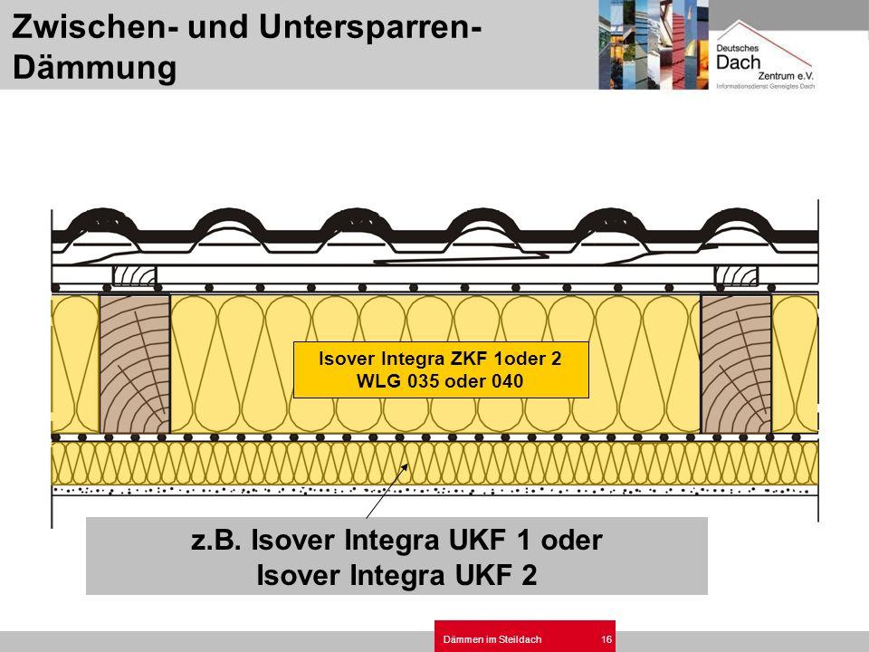 Dämmen im Steildach16 z.B. Isover Integra UKF 1 oder Isover Integra UKF 2 Isover Integra ZKF 1oder 2 WLG 035 oder 040 Zwischen- und Untersparren- Dämm