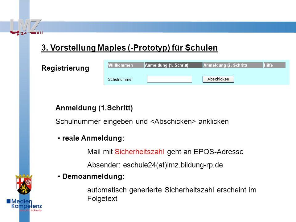 3. Vorstellung Maples (-Prototyp) für Schulen Registrierung Anmeldung (1.Schritt) Schulnummer eingeben und anklicken reale Anmeldung: Mail mit Sicherh