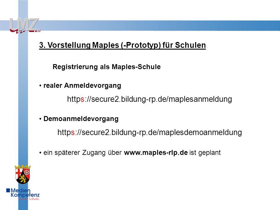 3. Vorstellung Maples (-Prototyp) für Schulen Registrierung als Maples-Schule realer Anmeldevorgang https://secure2.bildung-rp.de/maplesanmeldung Demo