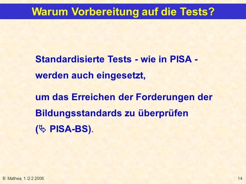B. Mathea, 1./2.2.200614 Warum Vorbereitung auf die Tests? Standardisierte Tests - wie in PISA - werden auch eingesetzt, um das Erreichen der Forderun