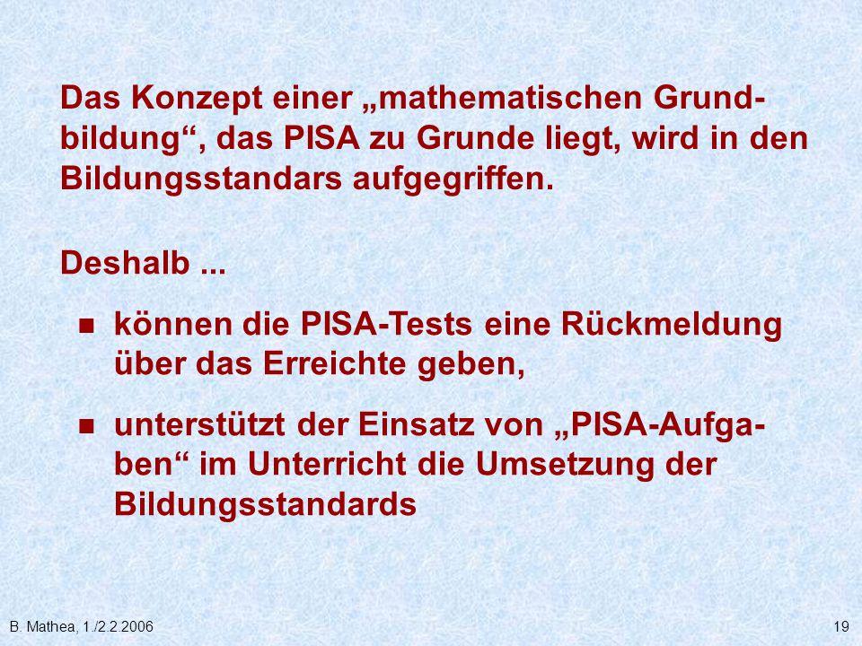 B. Mathea, 1./2.2.200619 Deshalb... können die PISA-Tests eine Rückmeldung über das Erreichte geben, unterstützt der Einsatz von PISA-Aufga- ben im Un