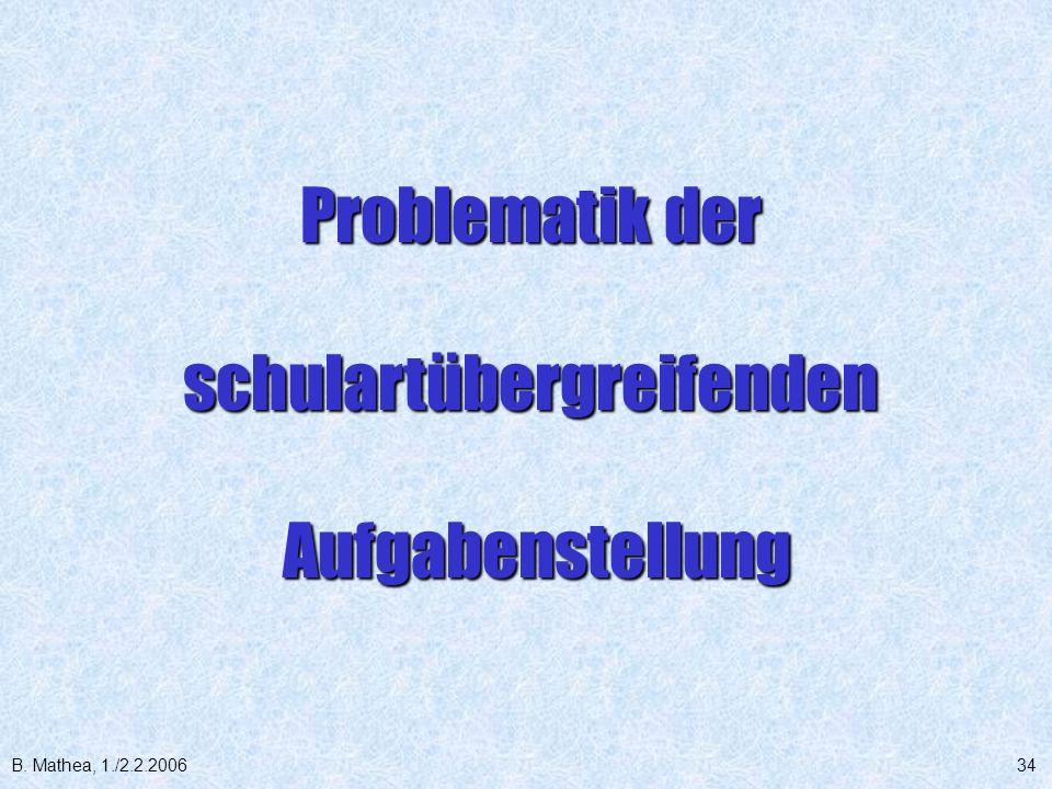 B. Mathea, 1./2.2.200634 Problematik der schulartübergreifenden Aufgabenstellung Aufgabenstellung
