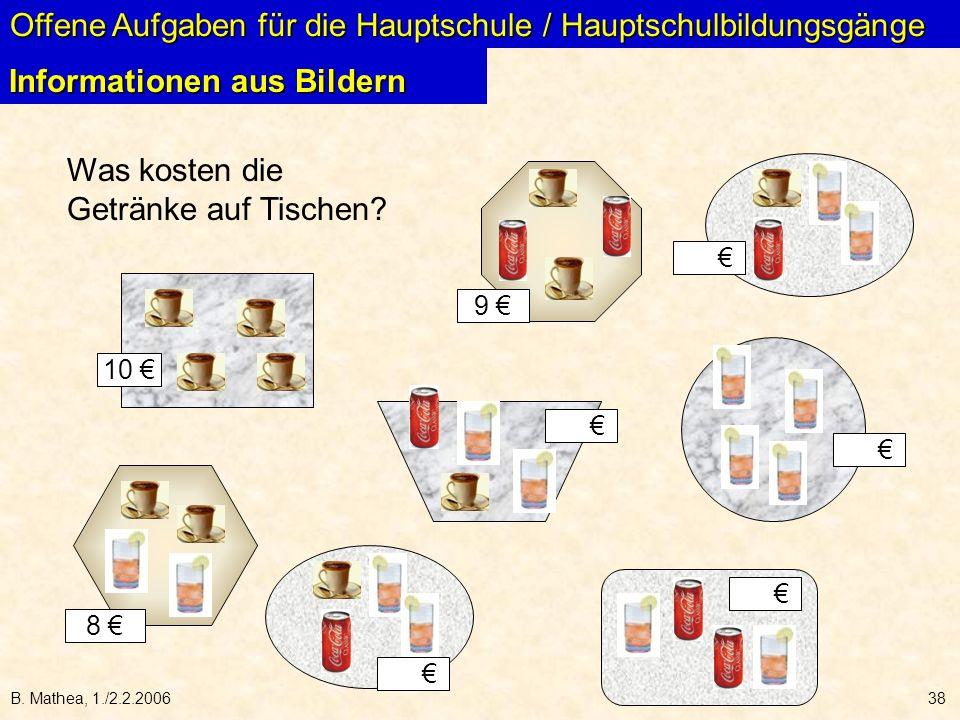 B. Mathea, 1./2.2.200638 Was kosten die Getränke auf Tischen? 10 9 8 Offene Aufgaben für die Hauptschule / Hauptschulbildungsgänge Informationen aus B