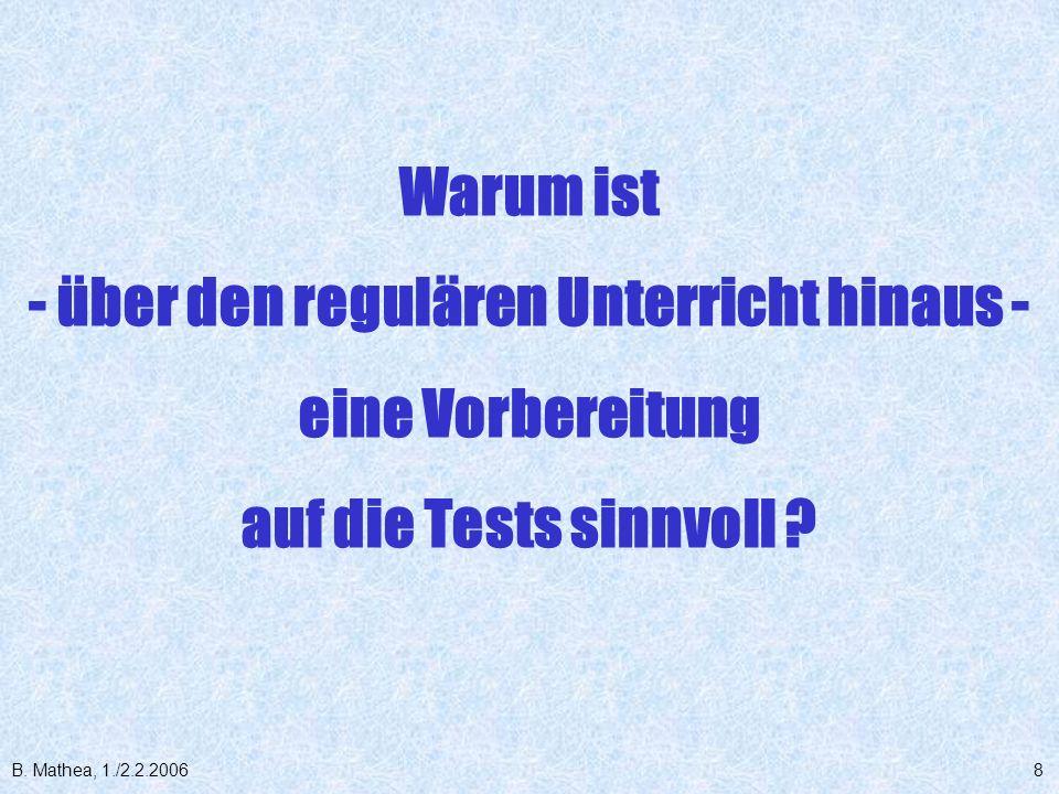 B. Mathea, 1./2.2.20068 Warum ist - über den regulären Unterricht hinaus - eine Vorbereitung auf die Tests sinnvoll ?