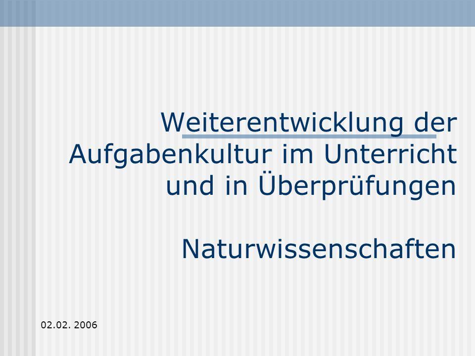 Weiterentwicklung der Aufgabenkultur im Unterricht und in Überprüfungen Naturwissenschaften 02.02.
