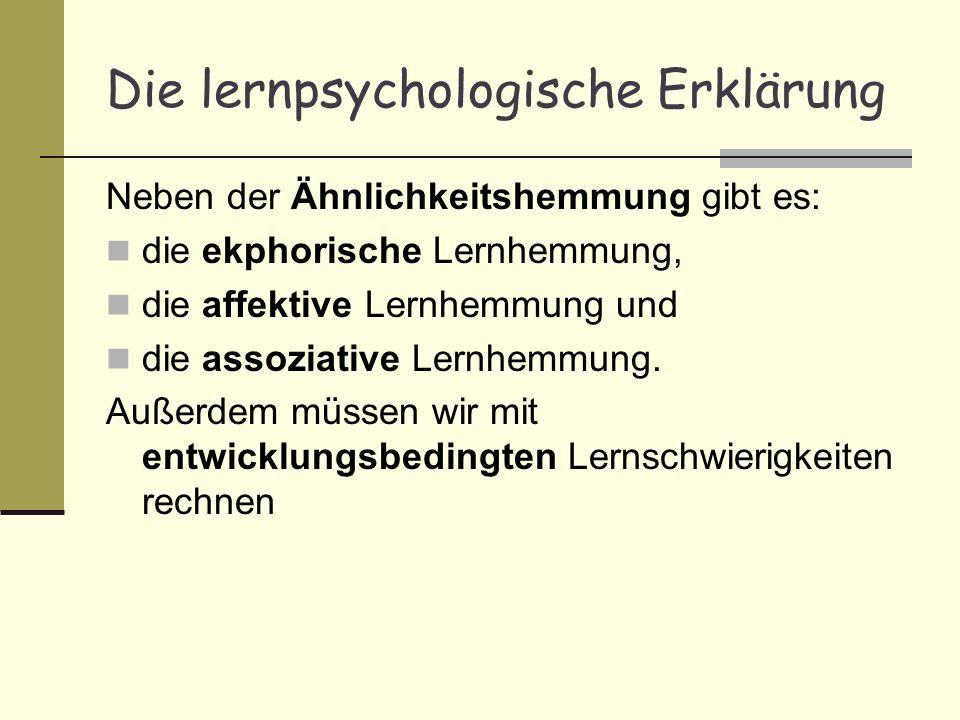 Die lernpsychologische Erklärung Neben der Ähnlichkeitshemmung gibt es: die ekphorische Lernhemmung, die affektive Lernhemmung und die assoziative Ler