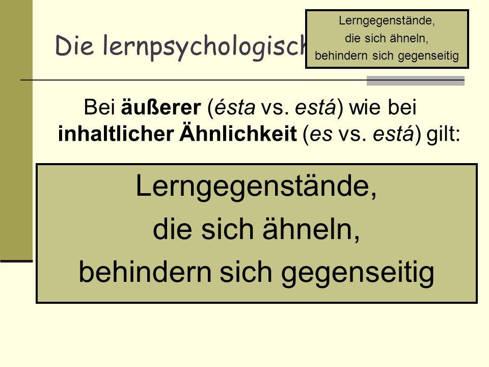 Die lernpsychologische Erklärung Bei äußerer (ésta vs. está) wie bei inhaltlicher Ähnlichkeit (es vs. está) gilt: Lerngegenstände, die sich ähneln, be