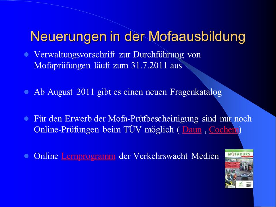 Neuerungen in der Mofaausbildung Verwaltungsvorschrift zur Durchführung von Mofaprüfungen läuft zum 31.7.2011 aus Ab August 2011 gibt es einen neuen F