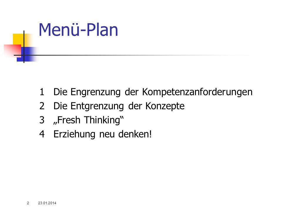 Menü-Plan 1Die Engrenzung der Kompetenzanforderungen 2Die Entgrenzung der Konzepte 3Fresh Thinking 4Erziehung neu denken! 23.01.20142