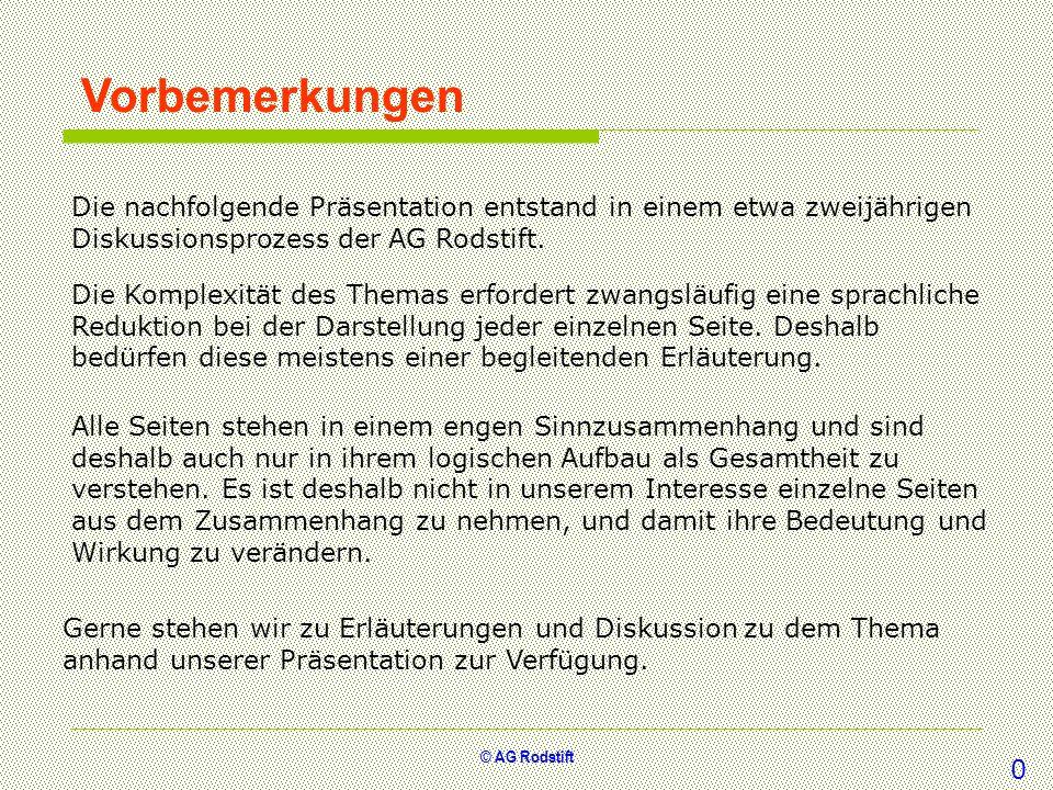 © AG Rodstift Vorbemerkungen Die nachfolgende Präsentation entstand in einem etwa zweijährigen Diskussionsprozess der AG Rodstift. Die Komplexität des