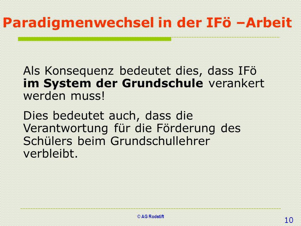 © AG Rodstift Paradigmenwechsel in der IFö –Arbeit Als Konsequenz bedeutet dies, dass IFö im System der Grundschule verankert werden muss! Dies bedeut