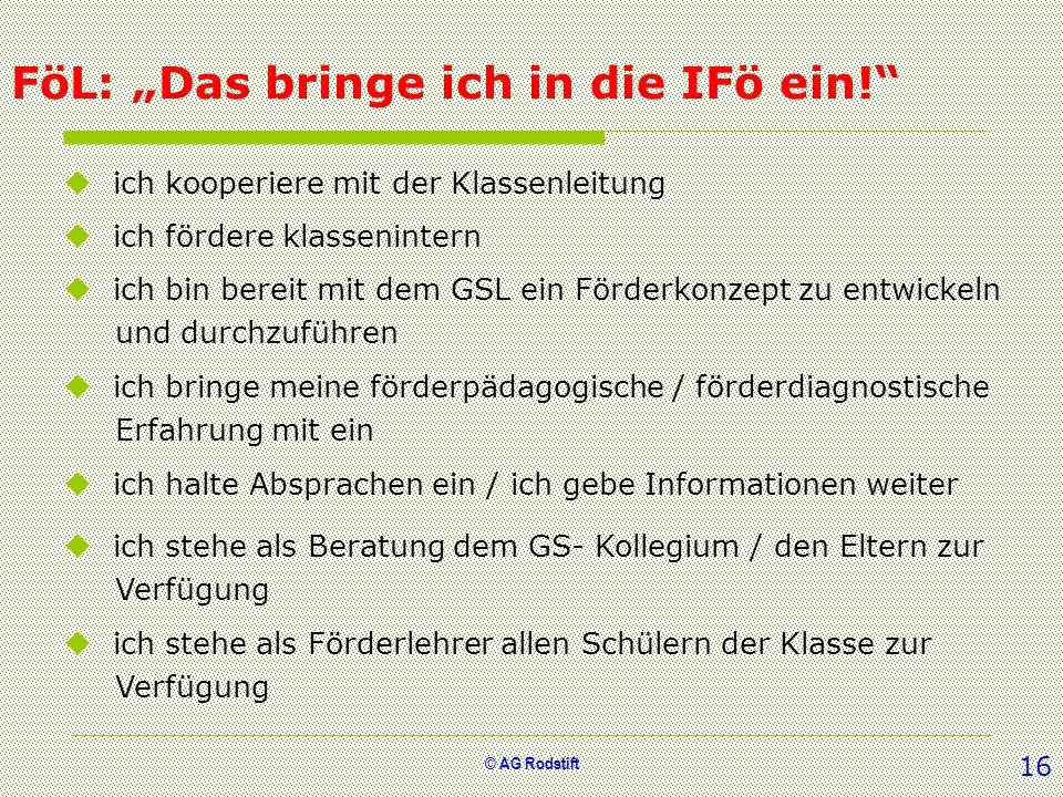 © AG Rodstift FöL: Das bringe ich in die IFö ein! ich kooperiere mit der Klassenleitung ich fördere klassenintern ich bin bereit mit dem GSL ein Förde