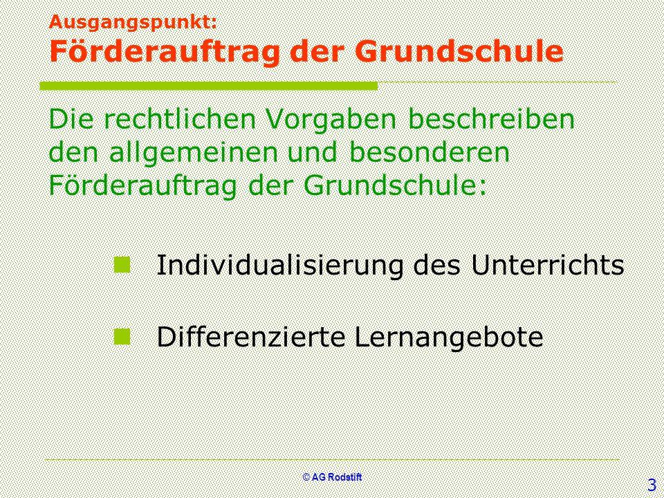© AG Rodstift Auftrag und Aufgaben der Grundschule Rechtliche Vorgaben Individuelle Förderung [Schulgesetz §1(1), § 2(2), §3(2), §(4), §(5), §10(1), §25(2), Grundschulordnung §4(4), §5(2), §(3), VV 1.1, 1.2, 1.3, 2.1] Binnendifferenzierung [Schulgesetz §10 (1), VV 4.1] Individuelle Leistungsbeurteilung [Schulgesetz §10(1), VV 4.1, 4.2] Förderdiagnostik [Sonderschulordnung §11(1), §11(2), VV 2.2, 4.1] zieldifferenter Unterricht [VV 3.2] klasseninterne und zusätzliche Fördermaßnahmen [Schulgesetz §18(1), VV 2.3, 3.1, 3.2] besondere Fördermaßnahmen [Grundschulordnung §28(1), (2), §29 Sonderschulordnung §34(1), §34(2), §34(3)] 4