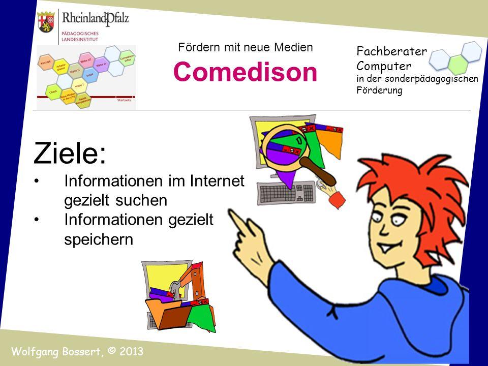 Fördern mit neue Medien Comedison Fachberater Computer in der sonderpädagogischen Förderung Wolfgang Bossert, © 2013 Ziele: Informationen im Internet