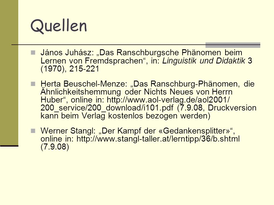 Quellen János Juhász: Das Ranschburgsche Phänomen beim Lernen von Fremdsprachen, in: Linguistik und Didaktik 3 (1970), 215-221 Herta Beuschel-Menze: Das Ranschburg-Phänomen, die Ähnlichkeitshemmung oder Nichts Neues von Herrn Huber, online in: http://www.aol-verlag.de/aol2001/ 200_service/200_download/i101.pdf (7.9.08, Druckversion kann beim Verlag kostenlos bezogen werden) Werner Stangl: Der Kampf der «Gedankensplitter», online in: http://www.stangl-taller.at/lerntipp/36/b.shtml (7.9.08)