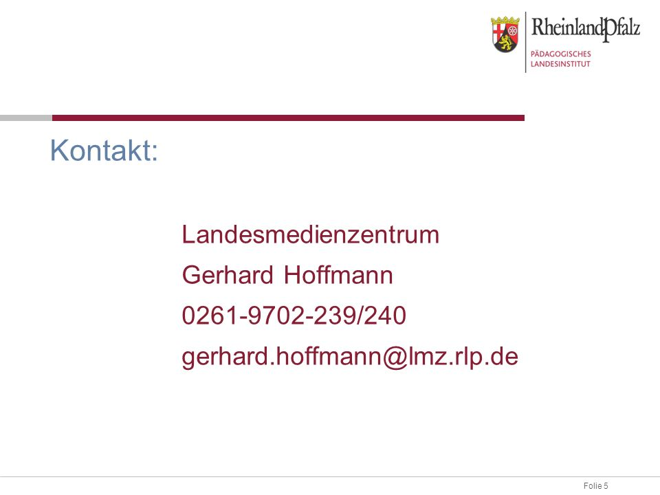 Folie 5 Kontakt: Landesmedienzentrum Gerhard Hoffmann 0261-9702-239/240 gerhard.hoffmann@lmz.rlp.de