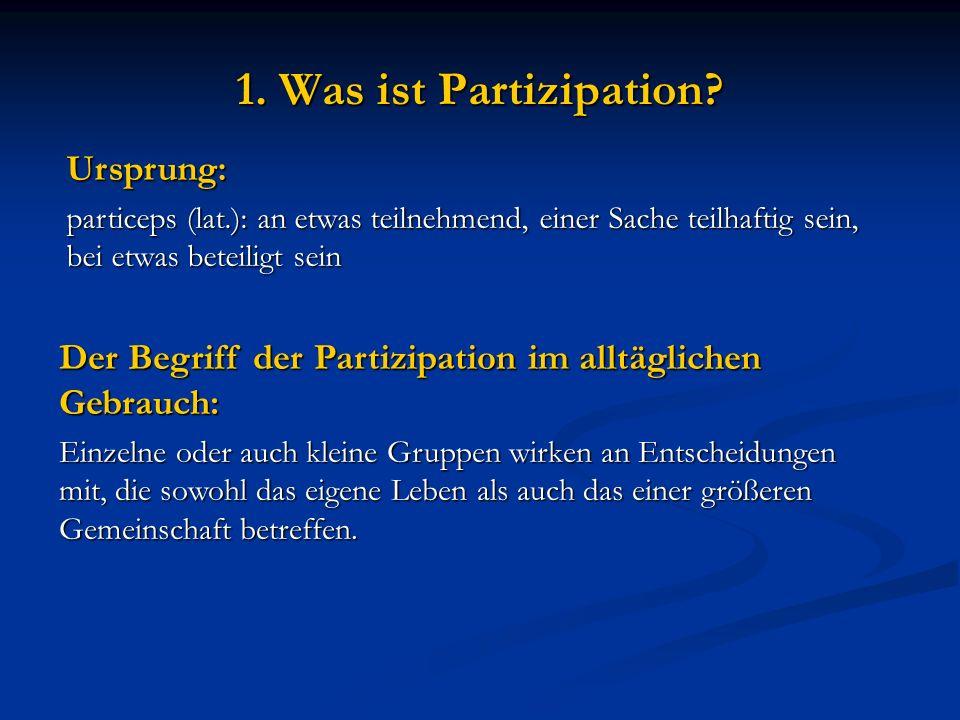 1. Was ist Partizipation? Ursprung: particeps (lat.): an etwas teilnehmend, einer Sache teilhaftig sein, bei etwas beteiligt sein Der Begriff der Part