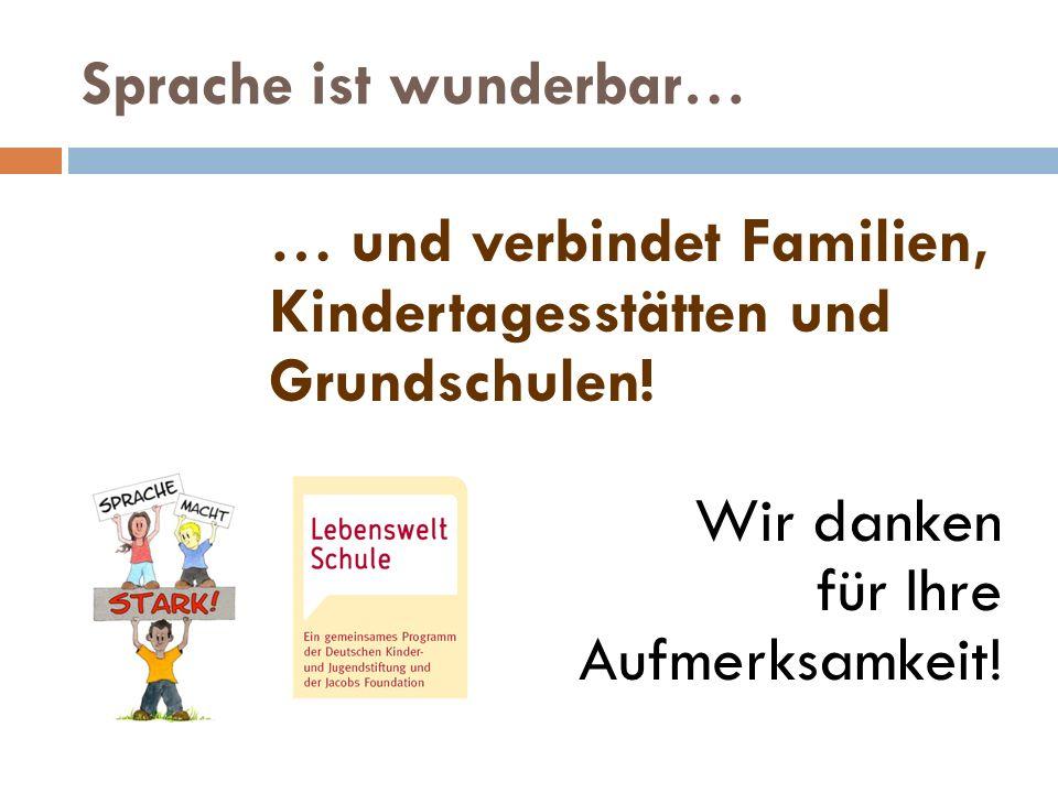 Sprache ist wunderbar… … und verbindet Familien, Kindertagesstätten und Grundschulen! Wir danken für Ihre Aufmerksamkeit!