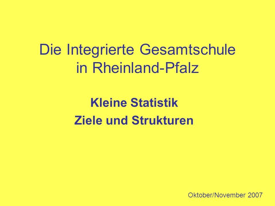 Die Integrierte Gesamtschule in Rheinland-Pfalz Kleine Statistik Ziele und Strukturen Oktober/November 2007