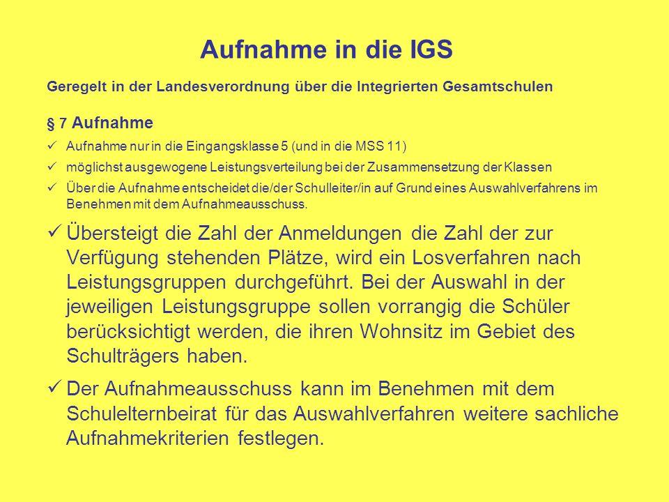 Aufnahme in die IGS Geregelt in der Landesverordnung über die Integrierten Gesamtschulen § 7 Aufnahme Aufnahme nur in die Eingangsklasse 5 (und in die