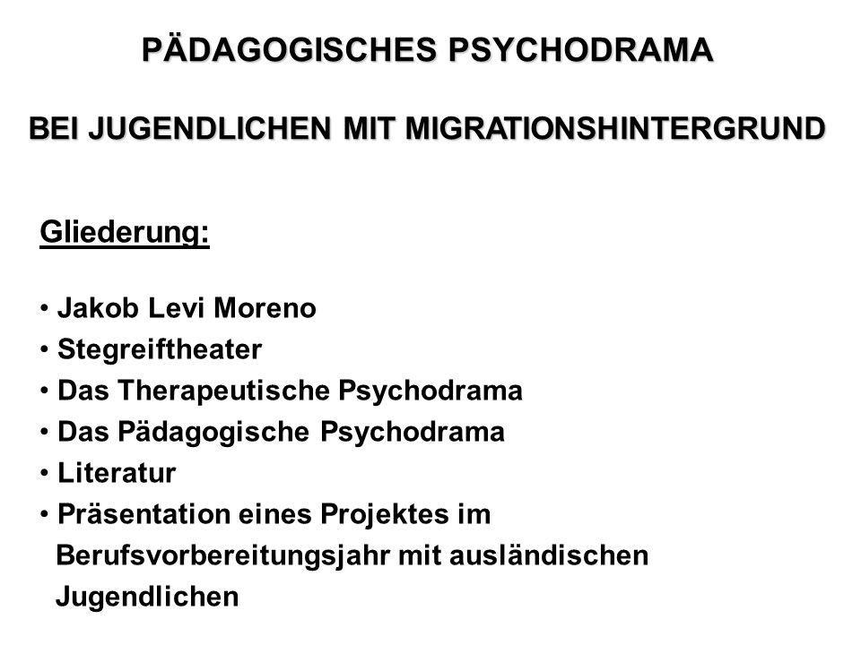 PÄDAGOGISCHES PSYCHODRAMA BEI JUGENDLICHEN MIT MIGRATIONSHINTERGRUND Gliederung: Jakob Levi Moreno Stegreiftheater Das Therapeutische Psychodrama Das