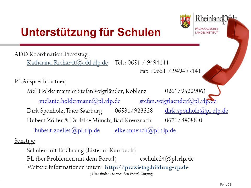 Folie 28 Unterstützung für Schulen ADD Koordination Praxistag: Katharina.Richardt@add.rlp.deTel.: 0651 / 9494141 Fax : 0651 / 949477141 PL Ansprechpartner Mel Holdermann & Stefan Voigtländer, Koblenz0261/95229061 melanie.holdermann@pl.rlp.demelanie.holdermann@pl.rlp.de stefan.voigtlaender@pl.rlp.destefan.voigtlaender@pl.rlp.de Dirk Sponholz, Trier Saarburg06581/923328dirk.sponholz@pl.rlp.dedirk.sponholz@pl.rlp.de Hubert Zöller & Dr.