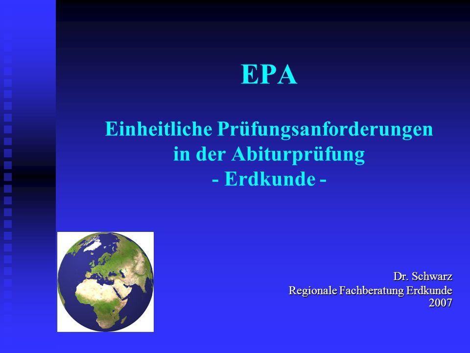 EPA Einheitliche Prüfungsanforderungen in der Abiturprüfung - Erdkunde - Dr. Schwarz Dr. Schwarz Regionale Fachberatung Erdkunde 2007