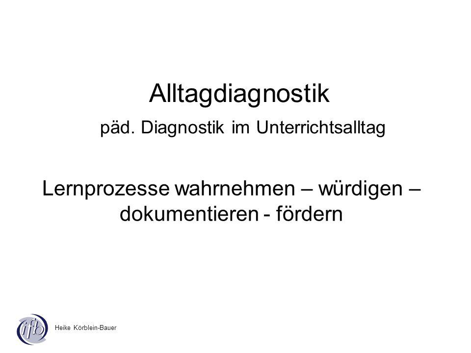 Heike Körblein-Bauer Alltagdiagnostik päd. Diagnostik im Unterrichtsalltag Lernprozesse wahrnehmen – würdigen – dokumentieren - fördern