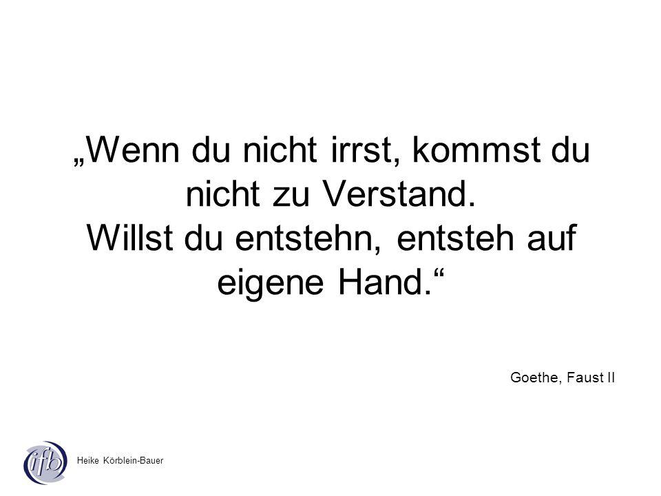Heike Körblein-Bauer Wenn du nicht irrst, kommst du nicht zu Verstand. Willst du entstehn, entsteh auf eigene Hand. Goethe, Faust II