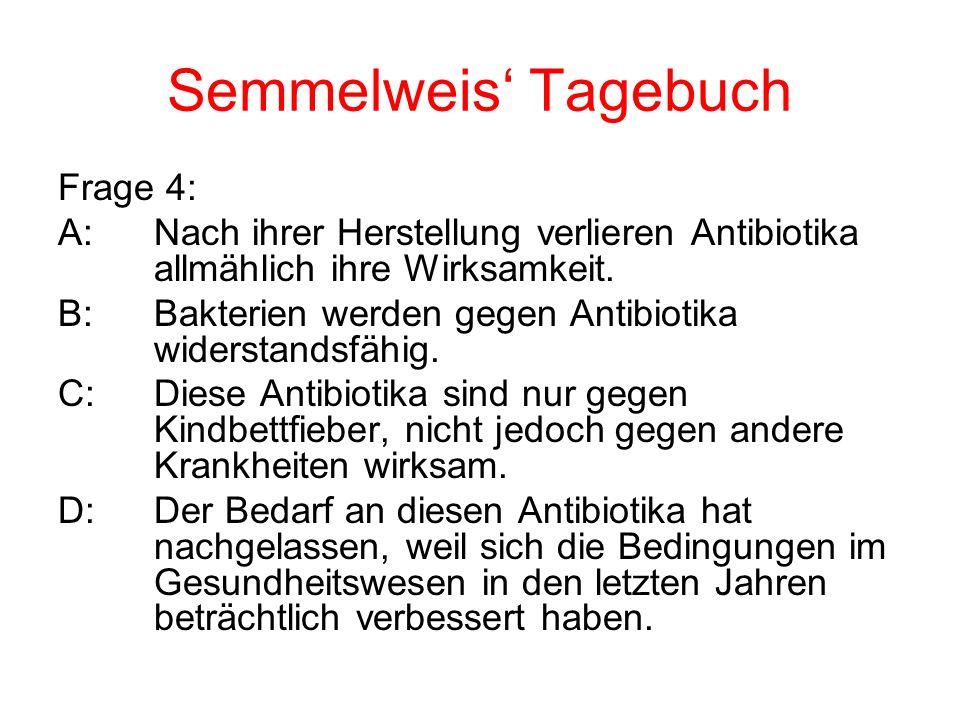 Semmelweis Tagebuch Frage 4: A:Nach ihrer Herstellung verlieren Antibiotika allmählich ihre Wirksamkeit. B:Bakterien werden gegen Antibiotika widersta